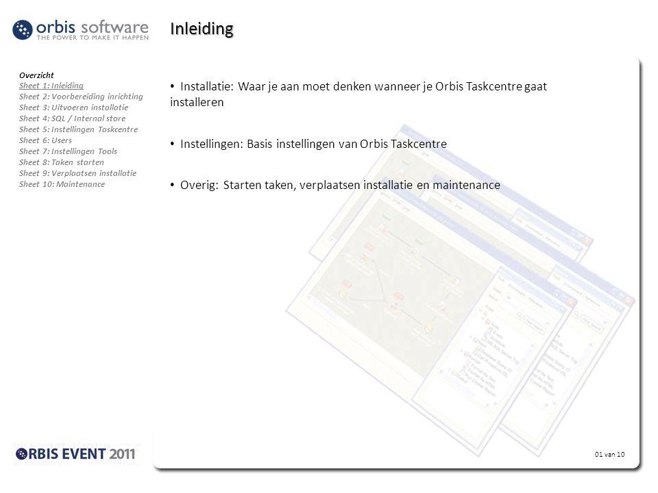 01 van 10 Inleiding • Installatie: Waar je aan moet denken wanneer je Orbis Taskcentre gaat installeren • Instellingen: Basis instellingen van Orbis Taskcentre • Overig: Starten taken, verplaatsen installatie en maintenance Overzicht Sheet 1: Inleiding Sheet 2: Voorbereiding inrichting Sheet 3: Uitvoeren installatie Sheet 4: SQL / Internal store Sheet 5: Instellingen Taskcentre Sheet 6: Users Sheet 7: Instellingen Tools Sheet 8: Taken starten Sheet 9: Verplaatsen installatie Sheet 10: Maintenance
