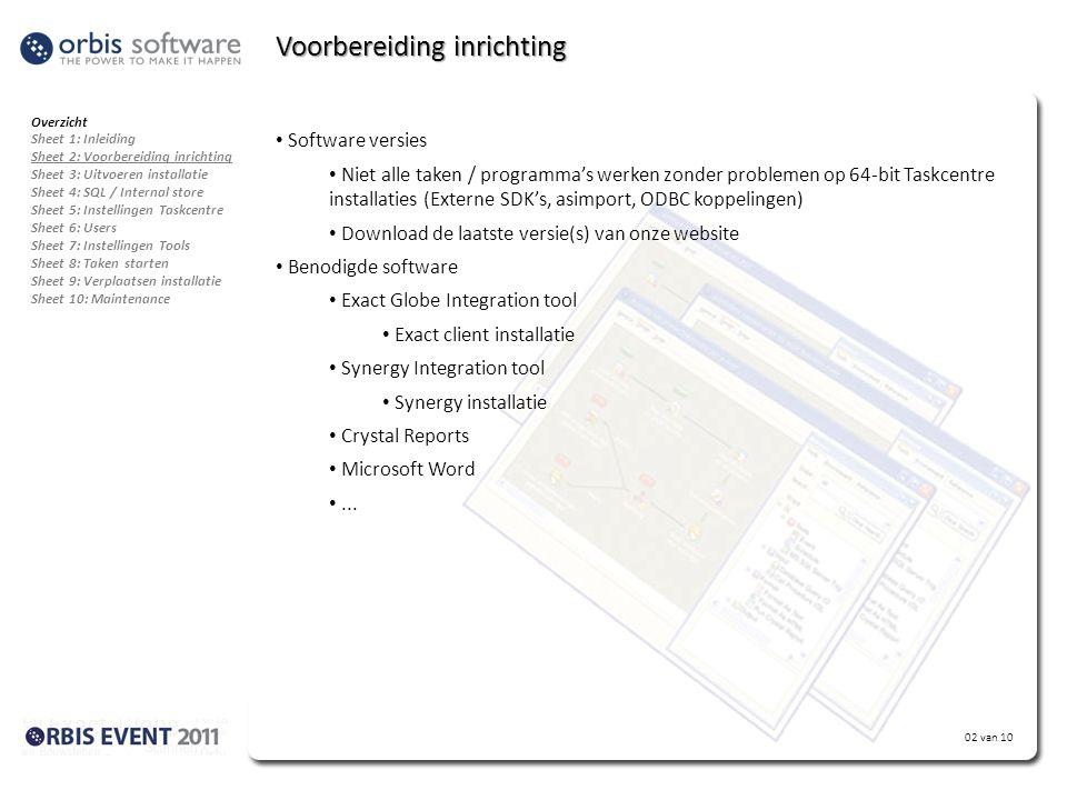 02 van 10 Voorbereiding inrichting Overzicht Sheet 1: Inleiding Sheet 2: Voorbereiding inrichting Sheet 3: Uitvoeren installatie Sheet 4: SQL / Internal store Sheet 5: Instellingen Taskcentre Sheet 6: Users Sheet 7: Instellingen Tools Sheet 8: Taken starten Sheet 9: Verplaatsen installatie Sheet 10: Maintenance • Software versies • Niet alle taken / programma's werken zonder problemen op 64-bit Taskcentre installaties (Externe SDK's, asimport, ODBC koppelingen) • Download de laatste versie(s) van onze website • Benodigde software • Exact Globe Integration tool • Exact client installatie • Synergy Integration tool • Synergy installatie • Crystal Reports • Microsoft Word •...