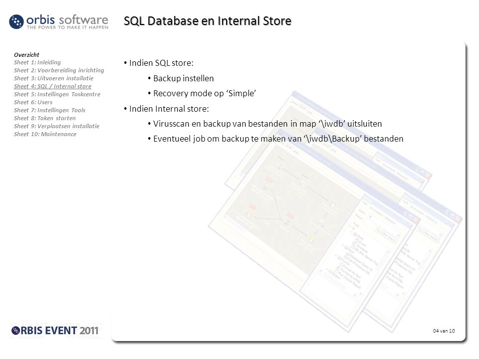 04 van 10 SQL Database en Internal Store Overzicht Sheet 1: Inleiding Sheet 2: Voorbereiding inrichting Sheet 3: Uitvoeren installatie Sheet 4: SQL / Internal store Sheet 5: Instellingen Taskcentre Sheet 6: Users Sheet 7: Instellingen Tools Sheet 8: Taken starten Sheet 9: Verplaatsen installatie Sheet 10: Maintenance • Indien SQL store: • Backup instellen • Recovery mode op 'Simple' • Indien Internal store: • Virusscan en backup van bestanden in map '\iwdb' uitsluiten • Eventueel job om backup te maken van '\iwdb\Backup' bestanden
