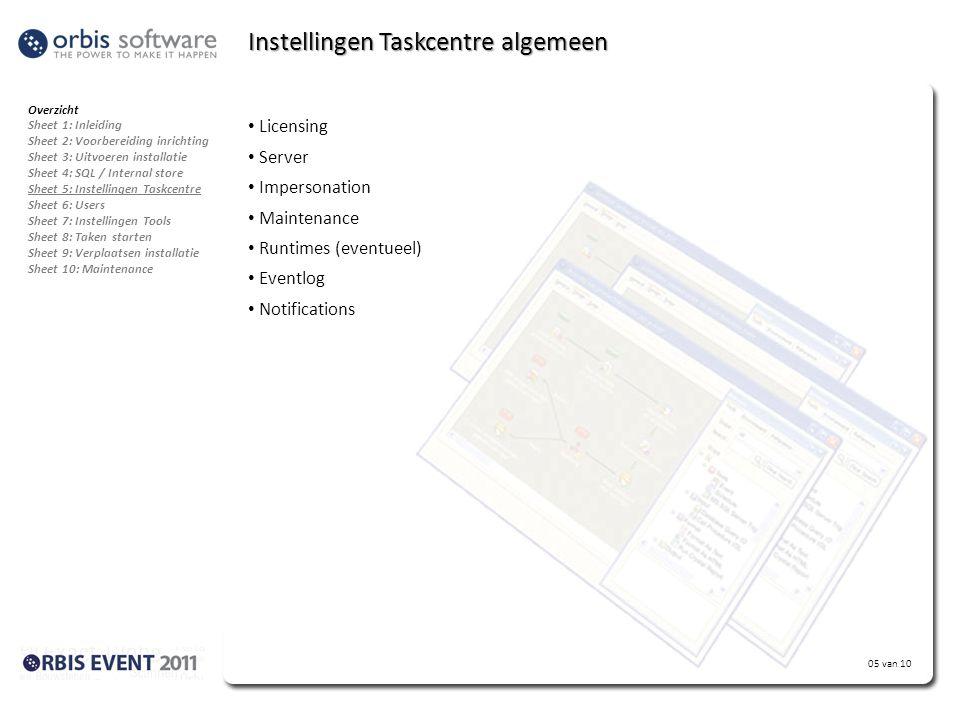 Extra info: 05 van 10 Instellingen Taskcentre algemeen • Licensing • Server • Impersonation • Maintenance • Runtimes (eventueel) • Eventlog • Notifications Overzicht Sheet 1: Inleiding Sheet 2: Voorbereiding inrichting Sheet 3: Uitvoeren installatie Sheet 4: SQL / Internal store Sheet 5: Instellingen Taskcentre Sheet 6: Users Sheet 7: Instellingen Tools Sheet 8: Taken starten Sheet 9: Verplaatsen installatie Sheet 10: Maintenance
