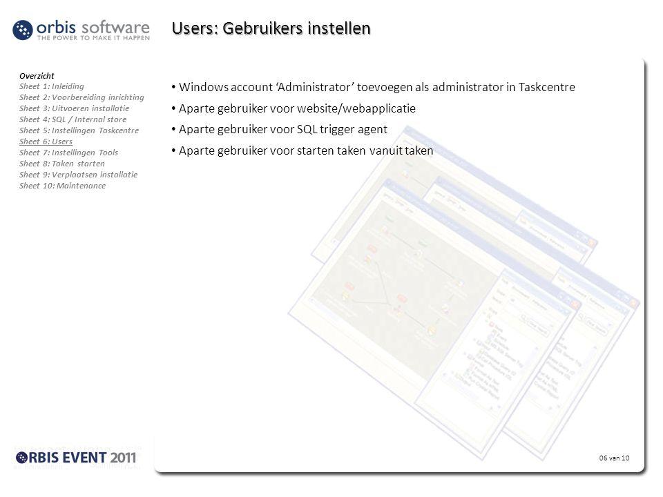 06 van 10 Users: Gebruikers instellen • Windows account 'Administrator' toevoegen als administrator in Taskcentre • Aparte gebruiker voor website/webapplicatie • Aparte gebruiker voor SQL trigger agent • Aparte gebruiker voor starten taken vanuit taken Overzicht Sheet 1: Inleiding Sheet 2: Voorbereiding inrichting Sheet 3: Uitvoeren installatie Sheet 4: SQL / Internal store Sheet 5: Instellingen Taskcentre Sheet 6: Users Sheet 7: Instellingen Tools Sheet 8: Taken starten Sheet 9: Verplaatsen installatie Sheet 10: Maintenance