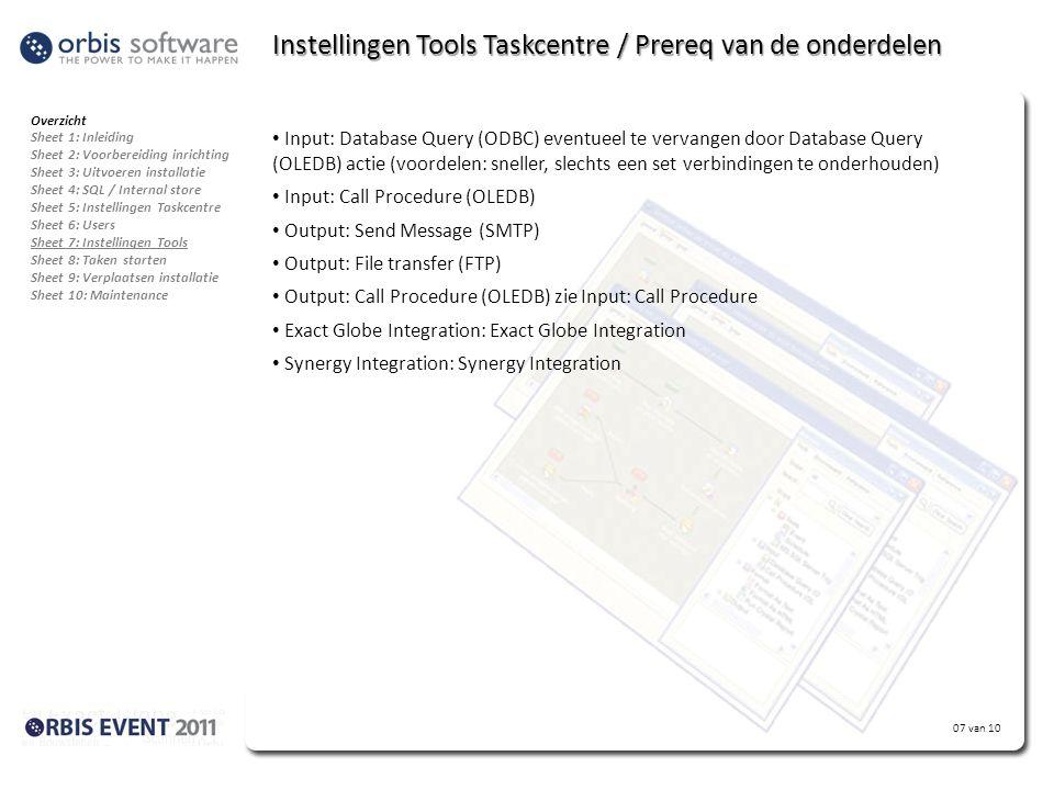 07 van 10 Instellingen Tools Taskcentre / Prereq van de onderdelen • Input: Database Query (ODBC) eventueel te vervangen door Database Query (OLEDB) actie (voordelen: sneller, slechts een set verbindingen te onderhouden) • Input: Call Procedure (OLEDB) • Output: Send Message (SMTP) • Output: File transfer (FTP) • Output: Call Procedure (OLEDB) zie Input: Call Procedure • Exact Globe Integration: Exact Globe Integration • Synergy Integration: Synergy Integration Overzicht Sheet 1: Inleiding Sheet 2: Voorbereiding inrichting Sheet 3: Uitvoeren installatie Sheet 4: SQL / Internal store Sheet 5: Instellingen Taskcentre Sheet 6: Users Sheet 7: Instellingen Tools Sheet 8: Taken starten Sheet 9: Verplaatsen installatie Sheet 10: Maintenance