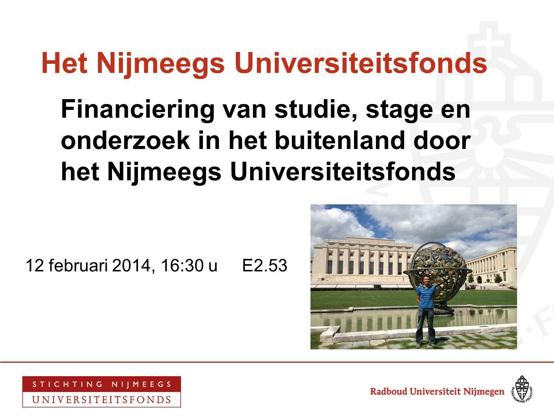 Het Nijmeegs Universiteitsfonds Financiering van studie, stage en onderzoek in het buitenland door het Nijmeegs Universiteitsfonds 12 februari 2014, 1
