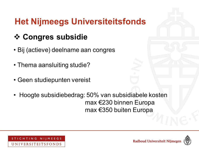 Het Nijmeegs Universiteitsfonds  Congres subsidie • Bij (actieve) deelname aan congres • Thema aansluiting studie? • Geen studiepunten vereist • Hoog