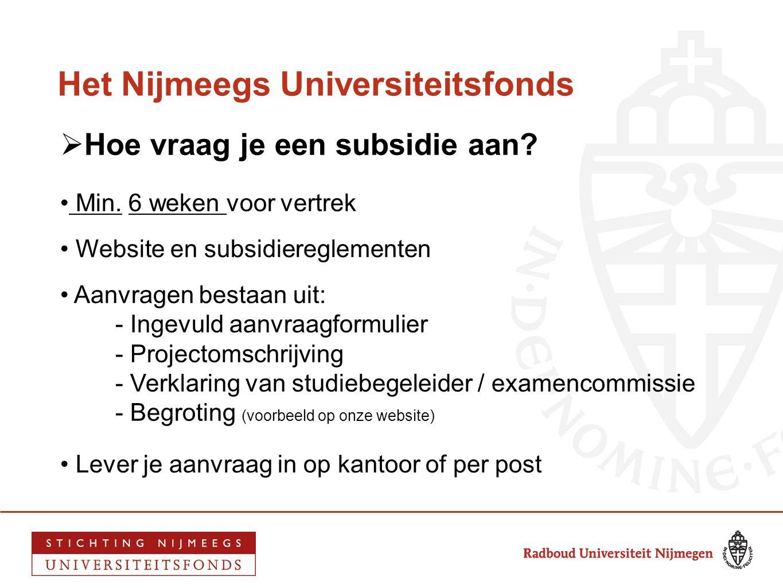 Het Nijmeegs Universiteitsfonds  Hoe vraag je een subsidie aan? • Min. 6 weken voor vertrek • Website en subsidiereglementen • Aanvragen bestaan uit: