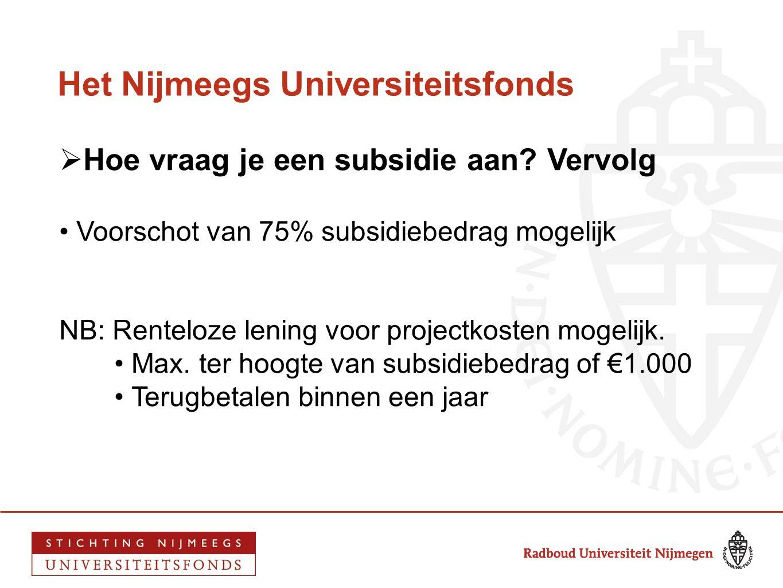 Het Nijmeegs Universiteitsfonds  Hoe vraag je een subsidie aan? Vervolg • Voorschot van 75% subsidiebedrag mogelijk NB: Renteloze lening voor project