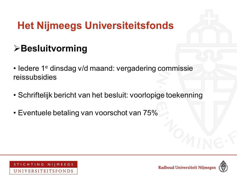 Het Nijmeegs Universiteitsfonds  Besluitvorming • Iedere 1 e dinsdag v/d maand: vergadering commissie reissubsidies • Schriftelijk bericht van het be