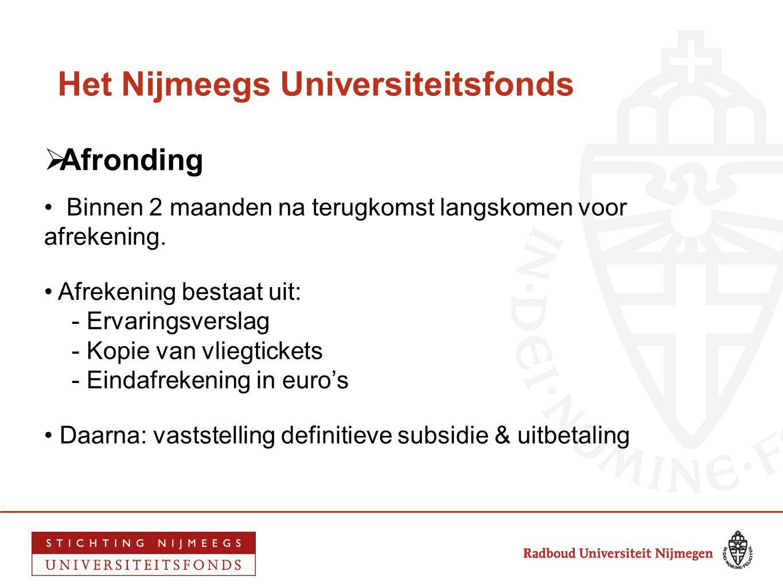 Het Nijmeegs Universiteitsfonds  Afronding • Binnen 2 maanden na terugkomst langskomen voor afrekening. • Afrekening bestaat uit: - Ervaringsverslag