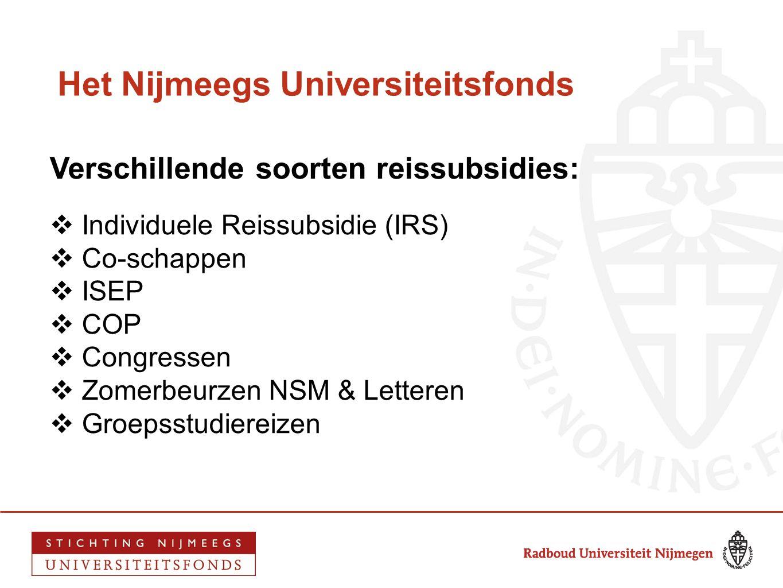 Het Nijmeegs Universiteitsfonds Verschillende soorten reissubsidies:  Individuele Reissubsidie (IRS)  Co-schappen  ISEP  COP  Congressen  Zomerb