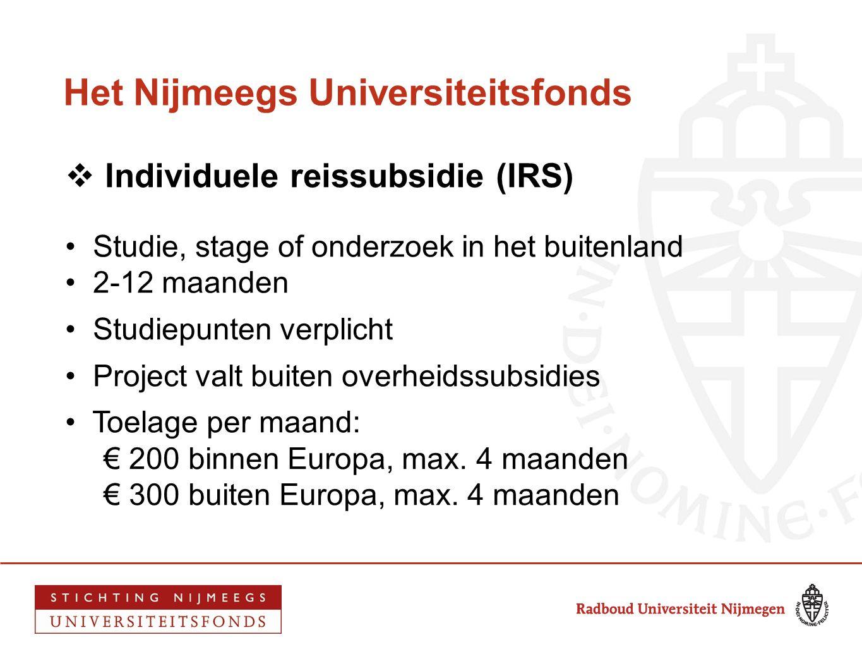 Het Nijmeegs Universiteitsfonds  Individuele reissubsidie (IRS) • Studie, stage of onderzoek in het buitenland • 2-12 maanden • Studiepunten verplich