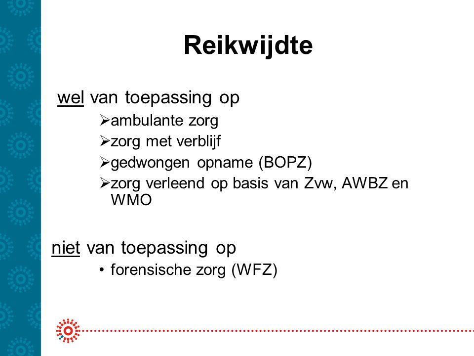 Reikwijdte wel van toepassing op  ambulante zorg  zorg met verblijf  gedwongen opname (BOPZ)  zorg verleend op basis van Zvw, AWBZ en WMO niet van