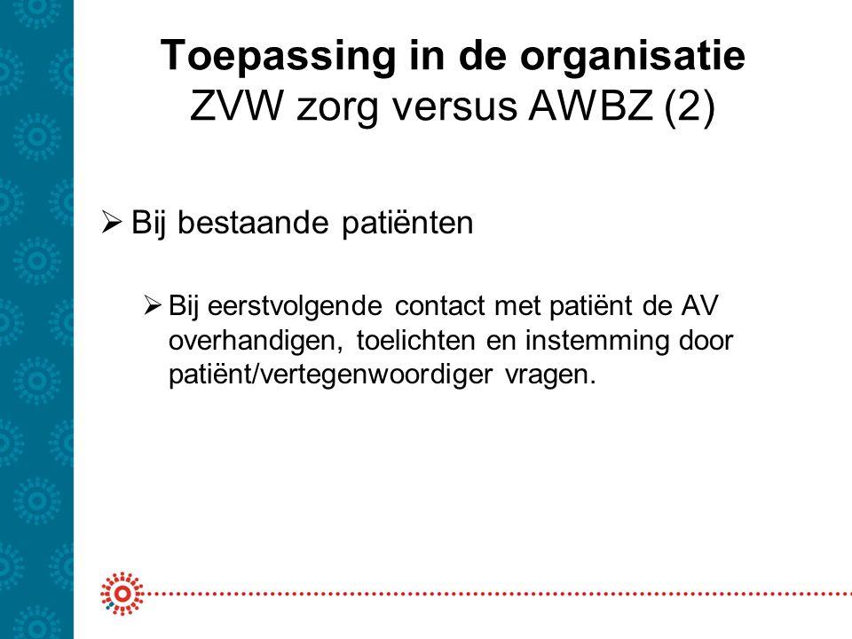 Toepassing in de organisatie ZVW zorg versus AWBZ (2)  Bij bestaande patiënten  Bij eerstvolgende contact met patiënt de AV overhandigen, toelichten