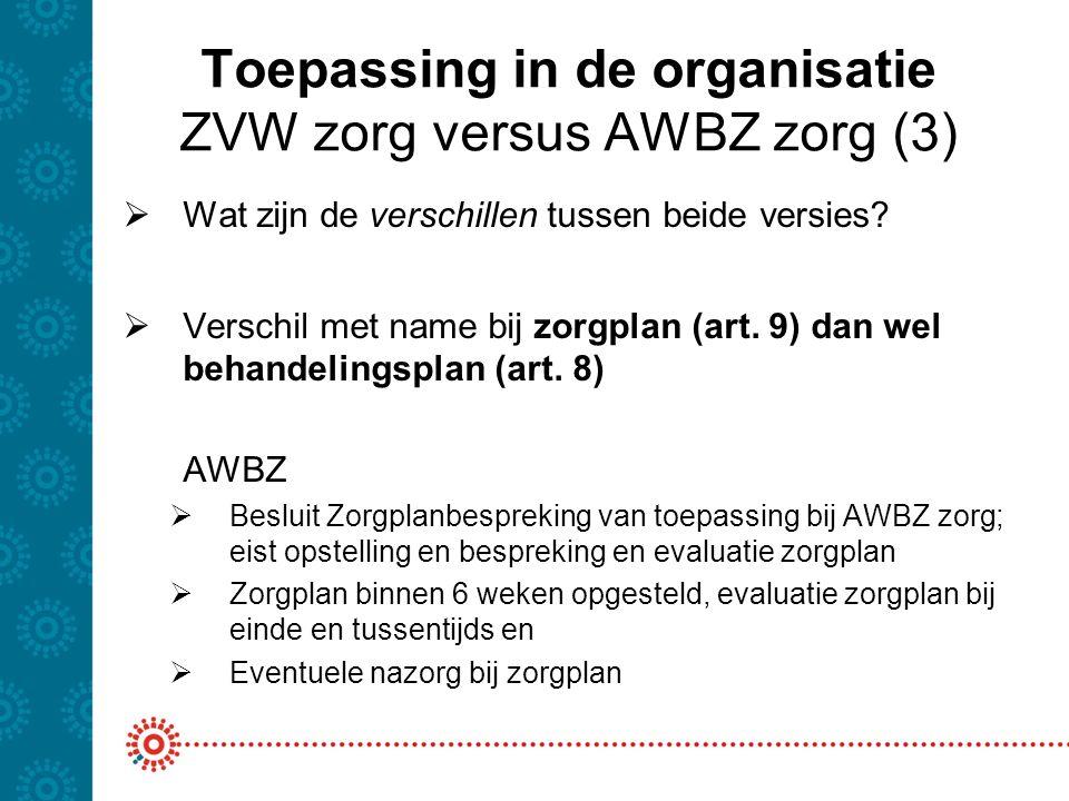 Toepassing in de organisatie ZVW zorg versus AWBZ zorg (3)  Wat zijn de verschillen tussen beide versies?  Verschil met name bij zorgplan (art. 9) d