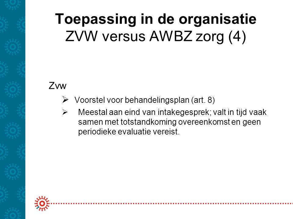 Toepassing in de organisatie ZVW versus AWBZ zorg (4) Zvw  Voorstel voor behandelingsplan (art. 8)  Meestal aan eind van intakegesprek; valt in tijd