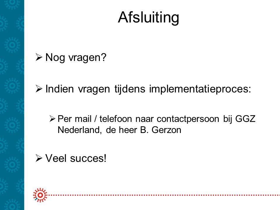 Afsluiting  Nog vragen?  Indien vragen tijdens implementatieproces:  Per mail / telefoon naar contactpersoon bij GGZ Nederland, de heer B. Gerzon 
