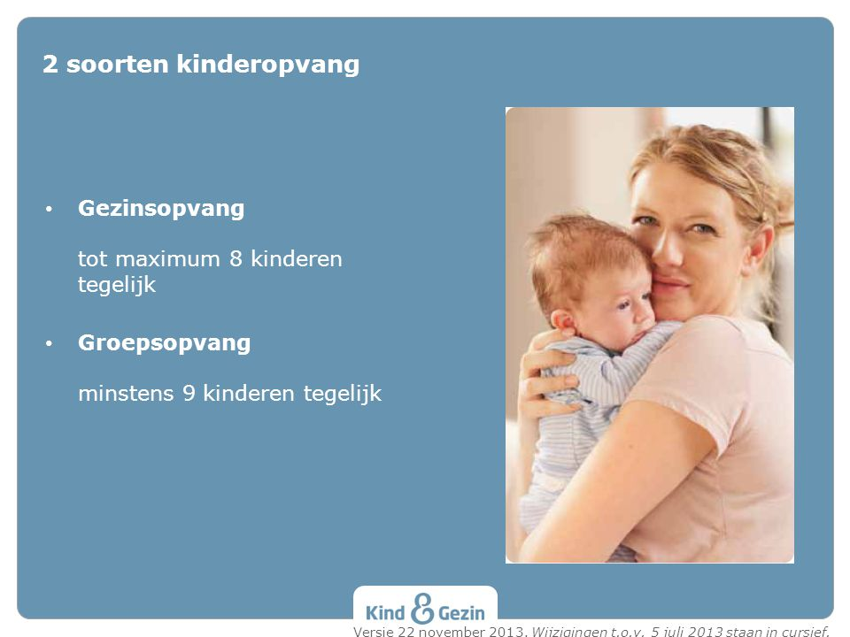 • Gezinsopvang tot maximum 8 kinderen tegelijk • Groepsopvang minstens 9 kinderen tegelijk 2 soorten kinderopvang Versie 22 november 2013. Wijzigingen