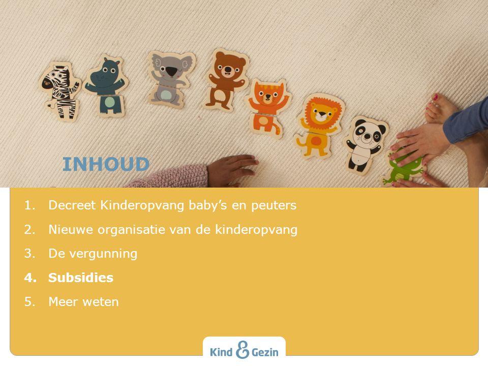 INHOUD 1.Decreet Kinderopvang baby's en peuters 2.Nieuwe organisatie van de kinderopvang 3.De vergunning 4.Subsidies 5.Meer weten