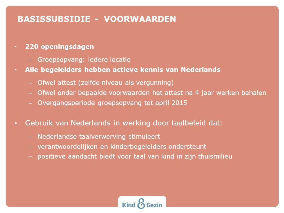 BASISSUBSIDIE - VOORWAARDEN • 220 openingsdagen – Groepsopvang: iedere locatie • Alle begeleiders hebben actieve kennis van Nederlands – Ofwel attest