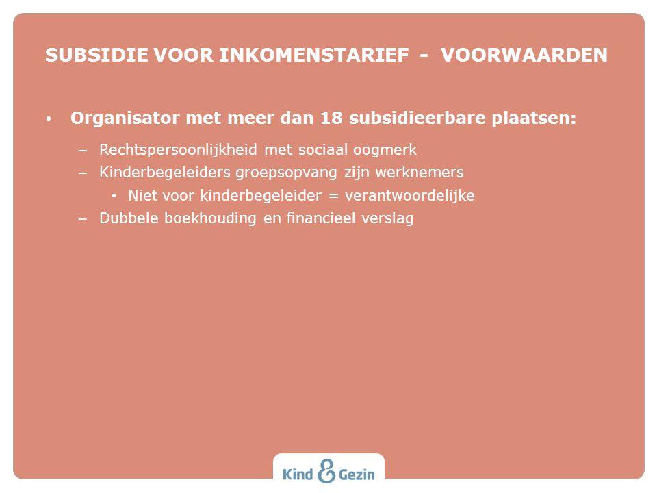 SUBSIDIE VOOR INKOMENSTARIEF - VOORWAARDEN • Organisator met meer dan 18 subsidieerbare plaatsen: – Rechtspersoonlijkheid met sociaal oogmerk – Kinder