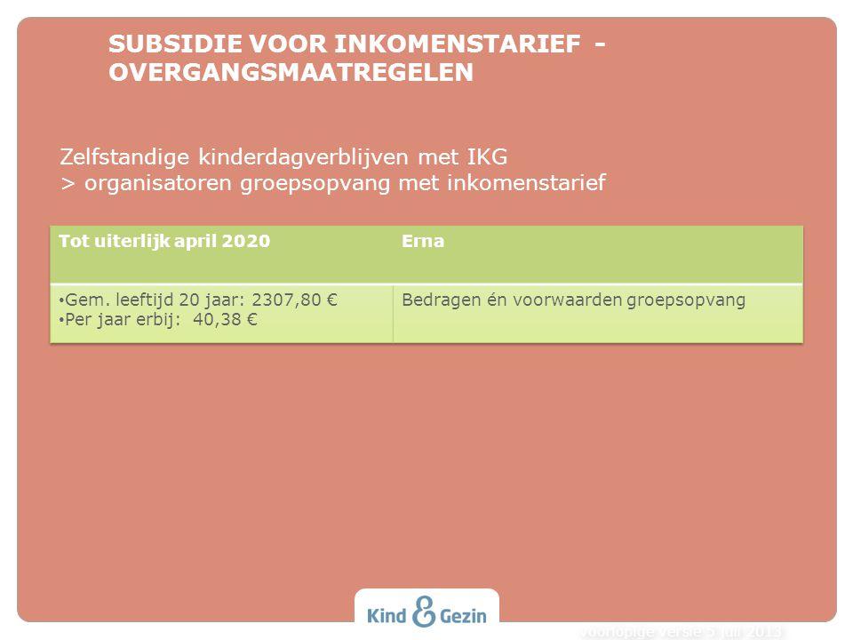 SUBSIDIE VOOR INKOMENSTARIEF - OVERGANGSMAATREGELEN voorlopige versie 5 juli 2013 Zelfstandige kinderdagverblijven met IKG > organisatoren groepsopvan