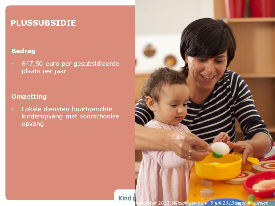 PLUSSUBSIDIE Bedrag • 647,50 euro per gesubsidieerde plaats per jaar Omzetting • Lokale diensten buurtgerichte kinderopvang met voorschoolse opvang Ve