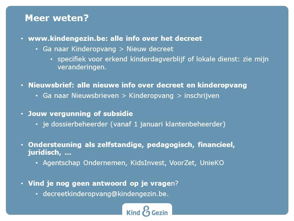 Meer weten? • www.kindengezin.be: alle info over het decreet • Ga naar Kinderopvang > Nieuw decreet • specifiek voor erkend kinderdagverblijf of lokal