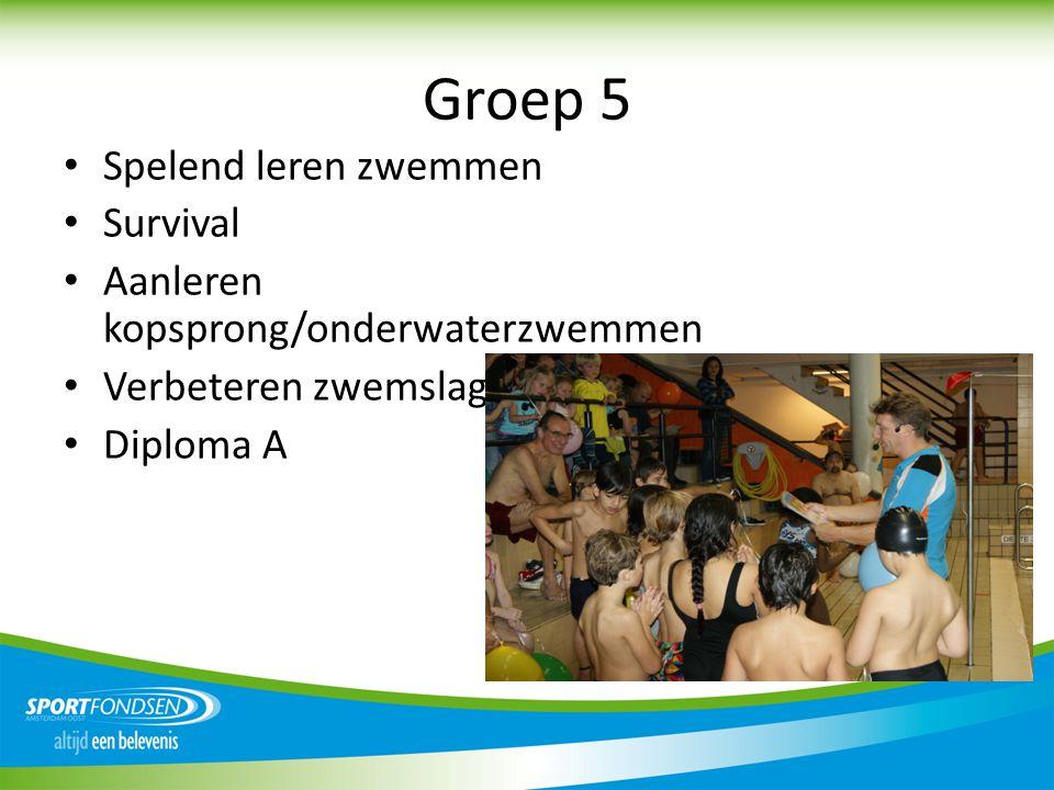 Groep 5 • Spelend leren zwemmen • Survival • Aanleren kopsprong/onderwaterzwemmen • Verbeteren zwemslag • Diploma A