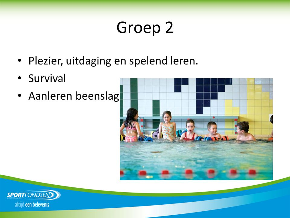 Groep 2 • Plezier, uitdaging en spelend leren. • Survival • Aanleren beenslag