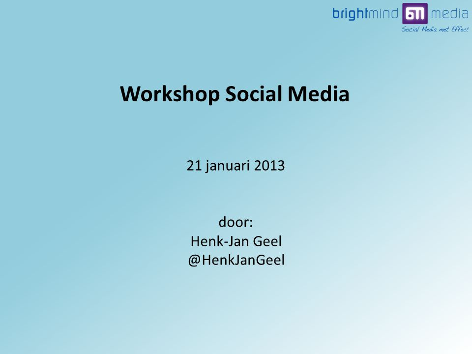21 januari 2013 door: Henk-Jan Workshop Social Media