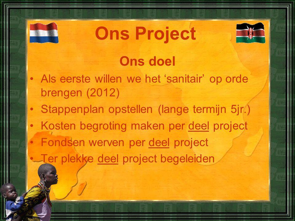 Ons doel •Als eerste willen we het 'sanitair' op orde brengen (2012) •Stappenplan opstellen (lange termijn 5jr.) •Kosten begroting maken per deel project •Fondsen werven per deel project •Ter plekke deel project begeleiden Ons Project