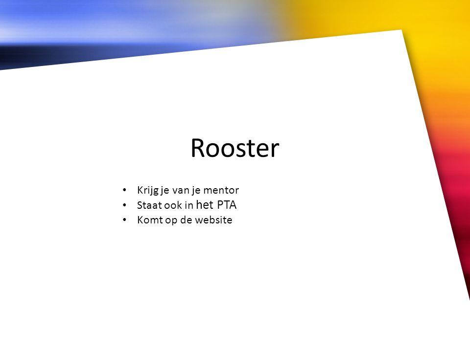 Rooster • Krijg je van je mentor • Staat ook in het PTA • Komt op de website