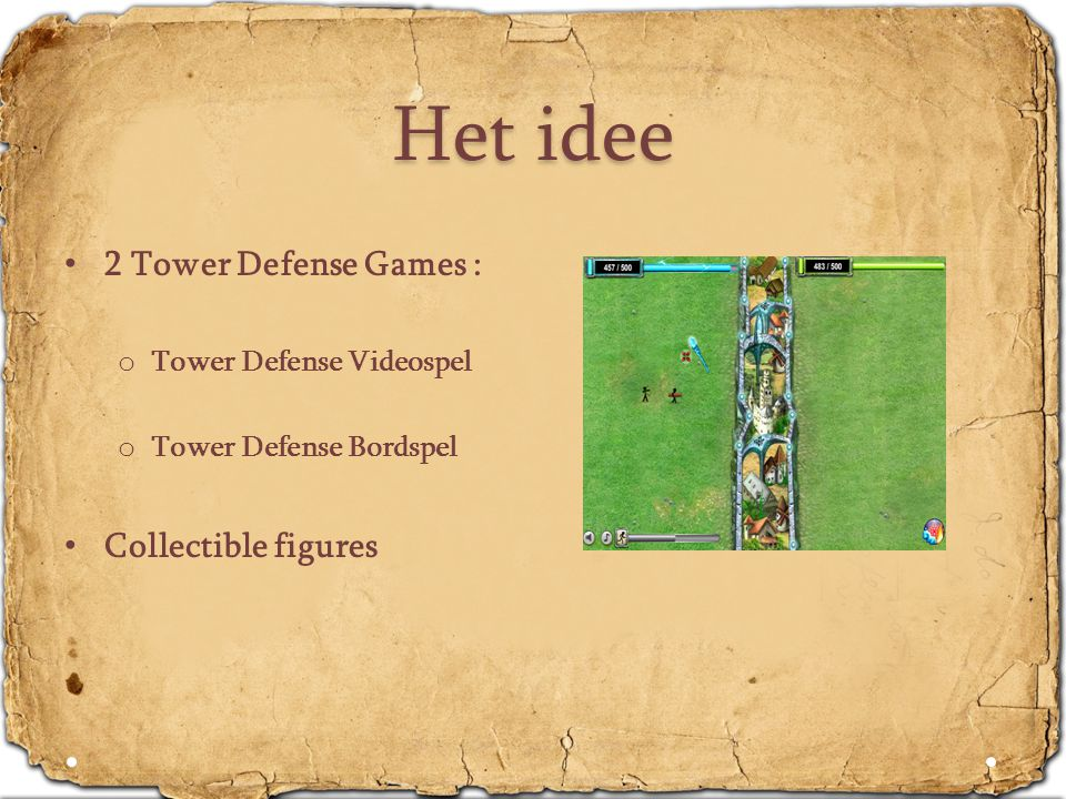 Het idee • 2 Tower Defense Games : o Tower Defense Videospel o Tower Defense Bordspel • Collectible figures