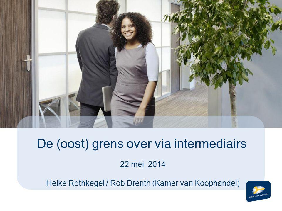 De (oost) grens over via intermediairs 22 mei 2014 Heike Rothkegel / Rob Drenth (Kamer van Koophandel)
