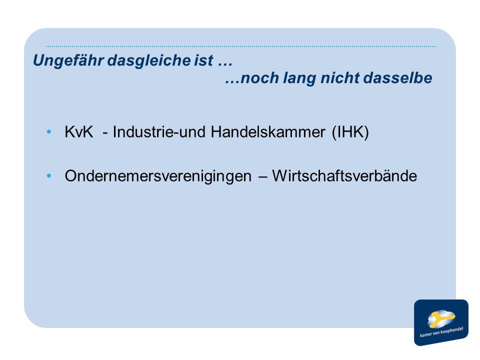 Ungefähr dasgleiche ist … …noch lang nicht dasselbe •KvK - Industrie-und Handelskammer (IHK) •Ondernemersverenigingen – Wirtschaftsverbände