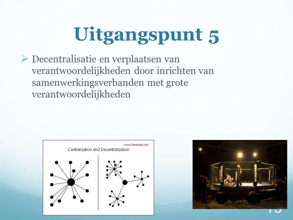 Uitgangspunt 5  Decentralisatie en verplaatsen van verantwoordelijkheden door inrichten van samenwerkingsverbanden met grote verantwoordelijkheden 13