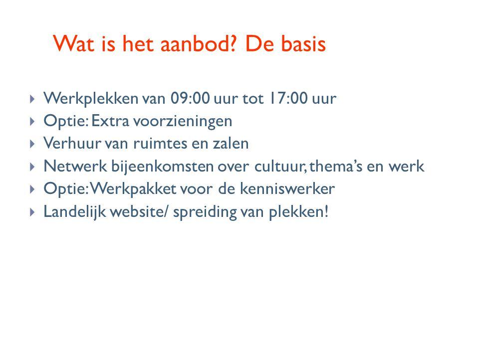 Wat is het aanbod? De basis  Werkplekken van 09:00 uur tot 17:00 uur  Optie: Extra voorzieningen  Verhuur van ruimtes en zalen  Netwerk bijeenkoms