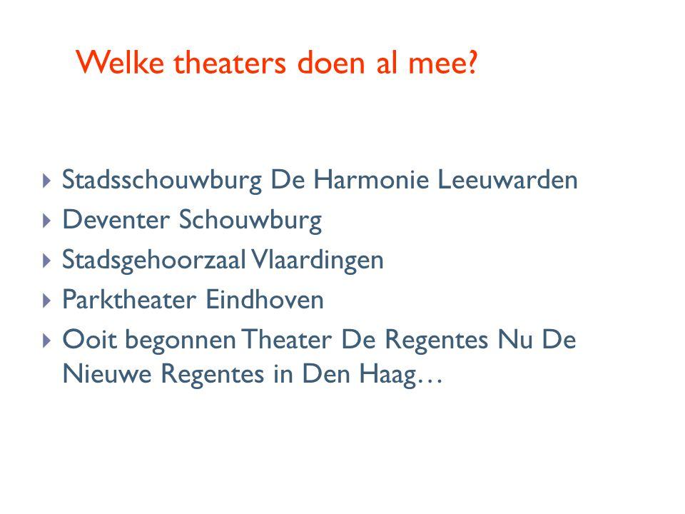 Welke theaters doen al mee?  Stadsschouwburg De Harmonie Leeuwarden  Deventer Schouwburg  Stadsgehoorzaal Vlaardingen  Parktheater Eindhoven  Ooi