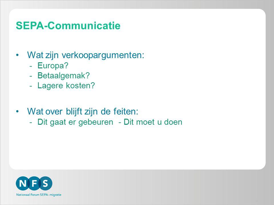 SEPA-Communicatie •Wat zijn verkoopargumenten: -Europa? -Betaalgemak? -Lagere kosten? •Wat over blijft zijn de feiten: -Dit gaat er gebeuren - Dit moe