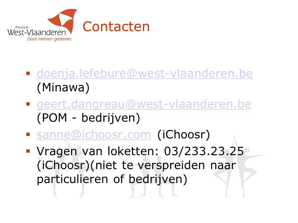 Contacten  doenja.lefebure@west-vlaanderen.be (Minawa) doenja.lefebure@west-vlaanderen.be  geert.dangreau@west-vlaanderen.be (POM - bedrijven) geert.dangreau@west-vlaanderen.be  sanne@ichoosr.com (iChoosr) sanne@ichoosr.com  Vragen van loketten: 03/233.23.25 (iChoosr)(niet te verspreiden naar particulieren of bedrijven)