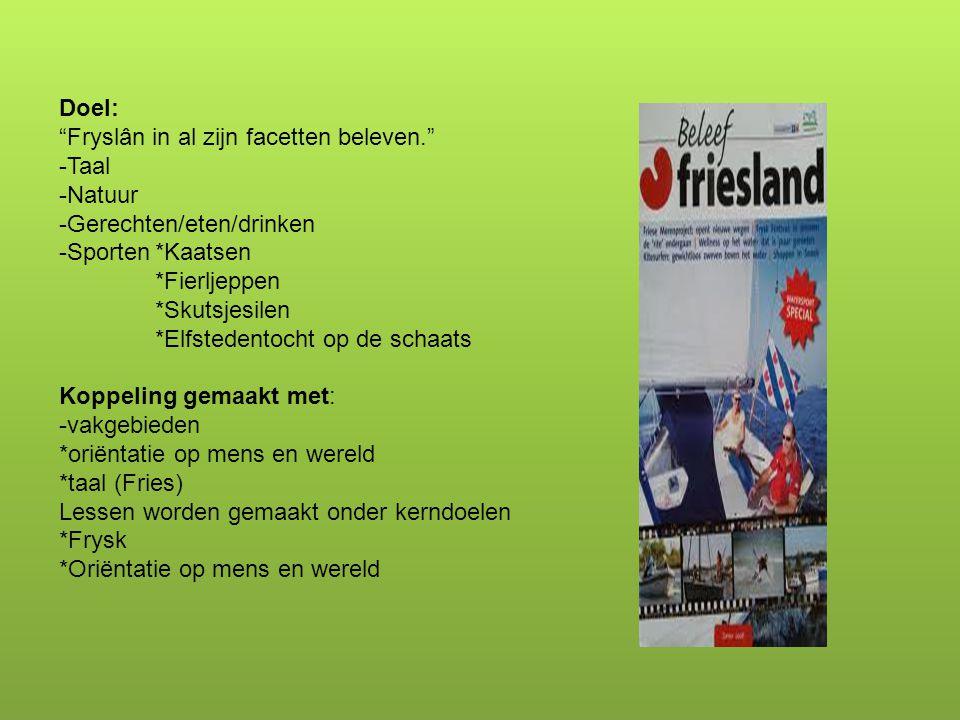 """Doel: """"Fryslân in al zijn facetten beleven."""" -Taal -Natuur -Gerechten/eten/drinken -Sporten*Kaatsen *Fierljeppen *Skutsjesilen *Elfstedentocht op de s"""
