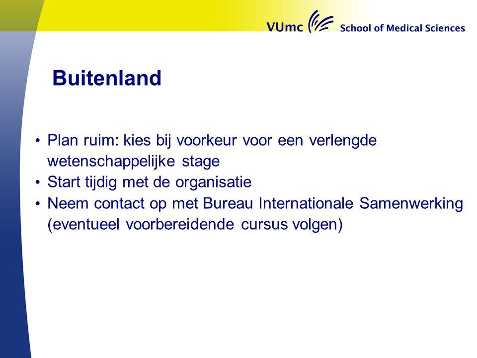 Buitenland • Plan ruim: kies bij voorkeur voor een verlengde wetenschappelijke stage • Start tijdig met de organisatie • Neem contact op met Bureau In