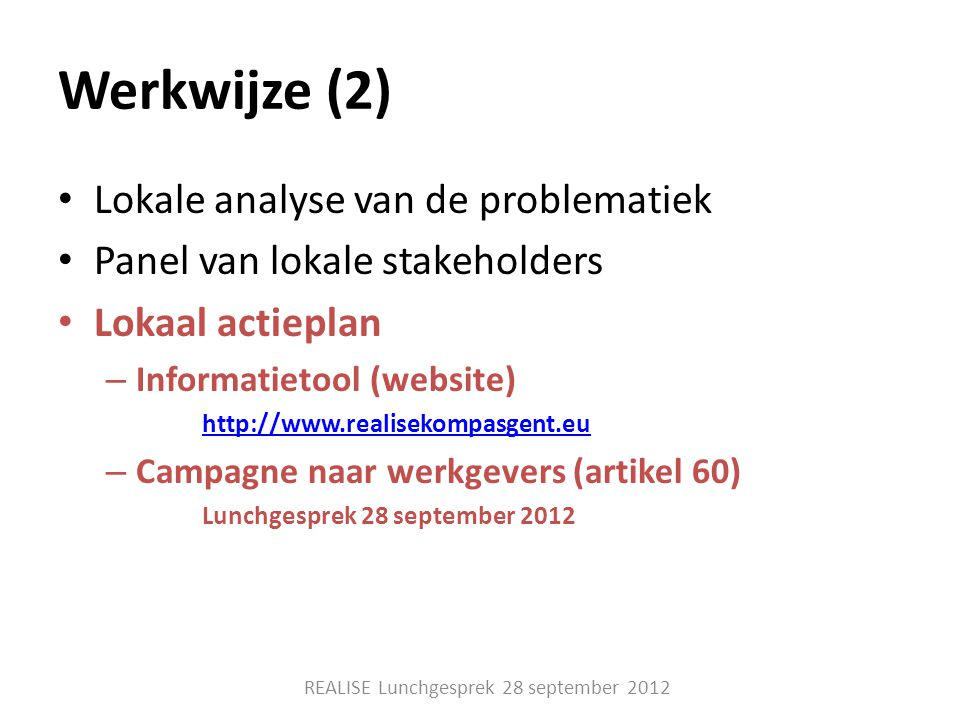 Werkwijze (2) • Lokale analyse van de problematiek • Panel van lokale stakeholders • Lokaal actieplan – Informatietool (website) http://www.realisekompasgent.eu – Campagne naar werkgevers (artikel 60) Lunchgesprek 28 september 2012 REALISE Lunchgesprek 28 september 2012