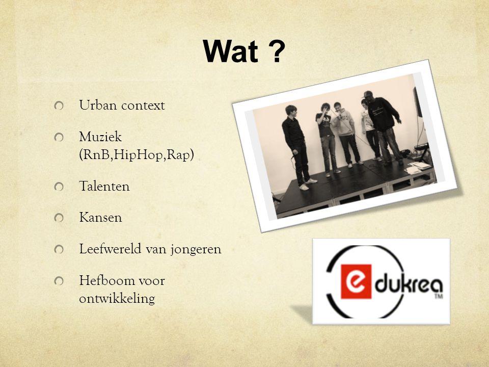Wat ? Urban context Muziek (RnB,HipHop,Rap) Talenten Kansen Leefwereld van jongeren Hefboom voor ontwikkeling