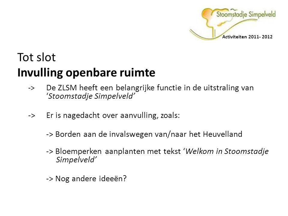 Activiteiten 2011- 2012 Tot slot Invulling openbare ruimte -> De ZLSM heeft een belangrijke functie in de uitstraling van 'Stoomstadje Simpelveld' -> Er is nagedacht over aanvulling, zoals: -> Borden aan de invalswegen van/naar het Heuvelland -> Bloemperken aanplanten met tekst 'Welkom in Stoomstadje Simpelveld' -> Nog andere ideeën?