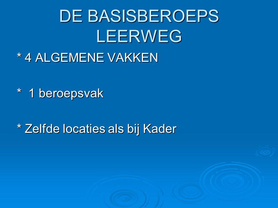 DE BASISBEROEPS LEERWEG * 4 ALGEMENE VAKKEN * 1 beroepsvak * Zelfde locaties als bij Kader