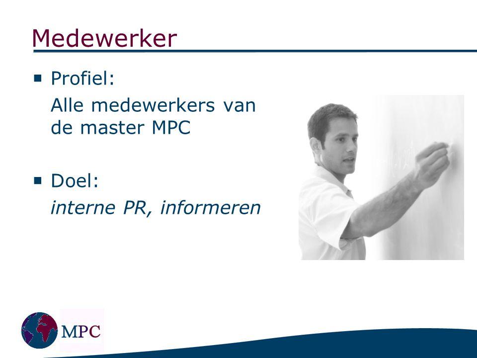 Medewerker  Profiel: Alle medewerkers van de master MPC  Doel: interne PR, informeren