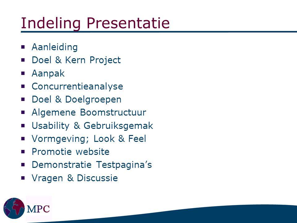 Indeling Presentatie  Aanleiding  Doel & Kern Project  Aanpak  Concurrentieanalyse  Doel & Doelgroepen  Algemene Boomstructuur  Usability & Geb
