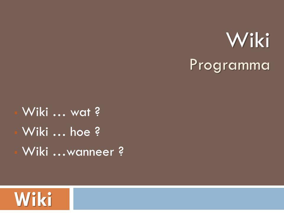 Wiki … wat ?  Wiki … hoe ?  Wiki …wanneer ? WikiProgramma Wiki