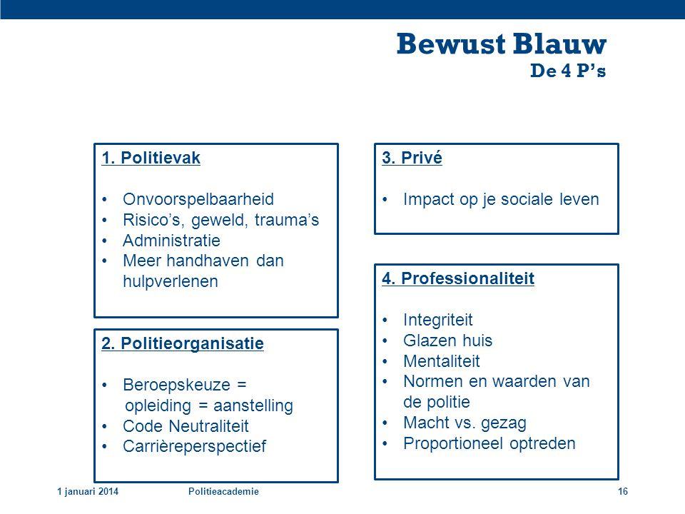 Bewust Blauw De 4 P's 1 januari 2014Politieacademie16 1. Politievak •Onvoorspelbaarheid •Risico's, geweld, trauma's •Administratie •Meer handhaven dan