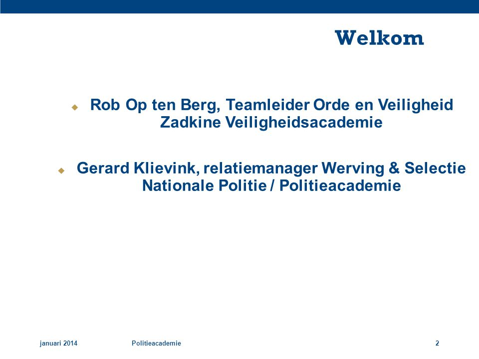 Welkom januari 2014Politieacademie2  Rob Op ten Berg, Teamleider Orde en Veiligheid Zadkine Veiligheidsacademie  Gerard Klievink, relatiemanager Wer